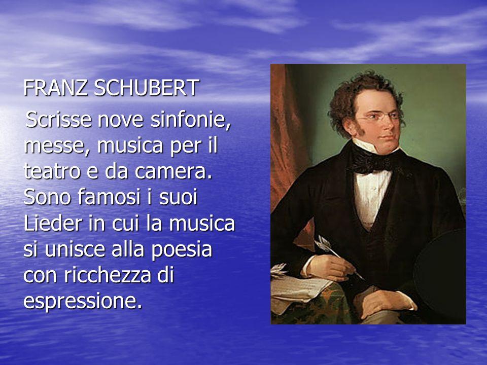 FRANZ SCHUBERT FRANZ SCHUBERT Scrisse nove sinfonie, messe, musica per il teatro e da camera. Sono famosi i suoi Lieder in cui la musica si unisce all
