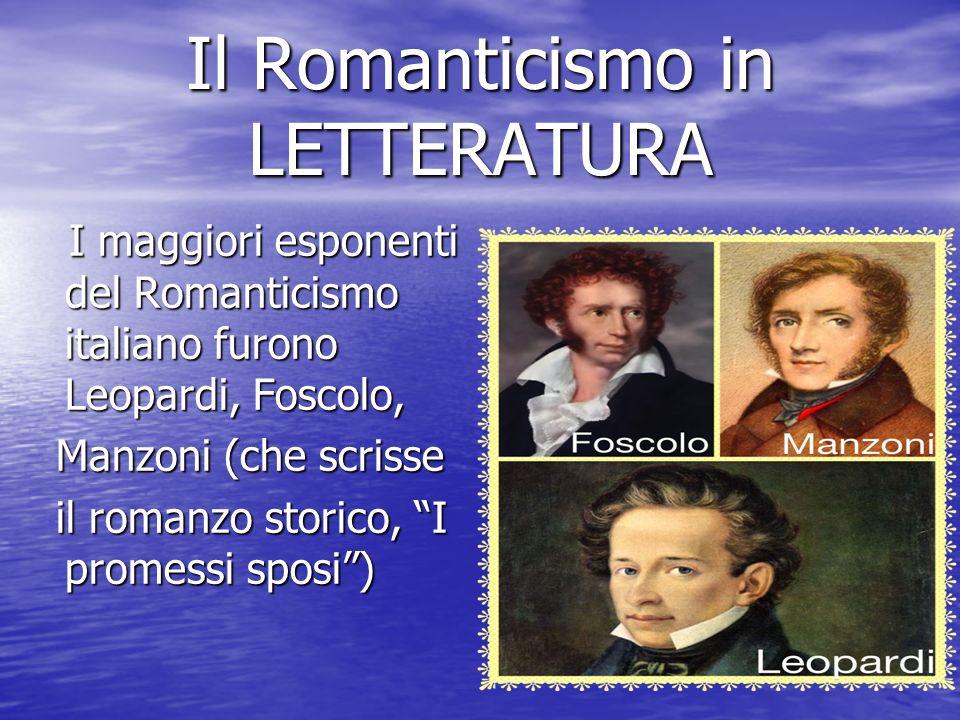 Il Romanticismo in LETTERATURA I maggiori esponenti del Romanticismo italiano furono Leopardi, Foscolo, I maggiori esponenti del Romanticismo italiano