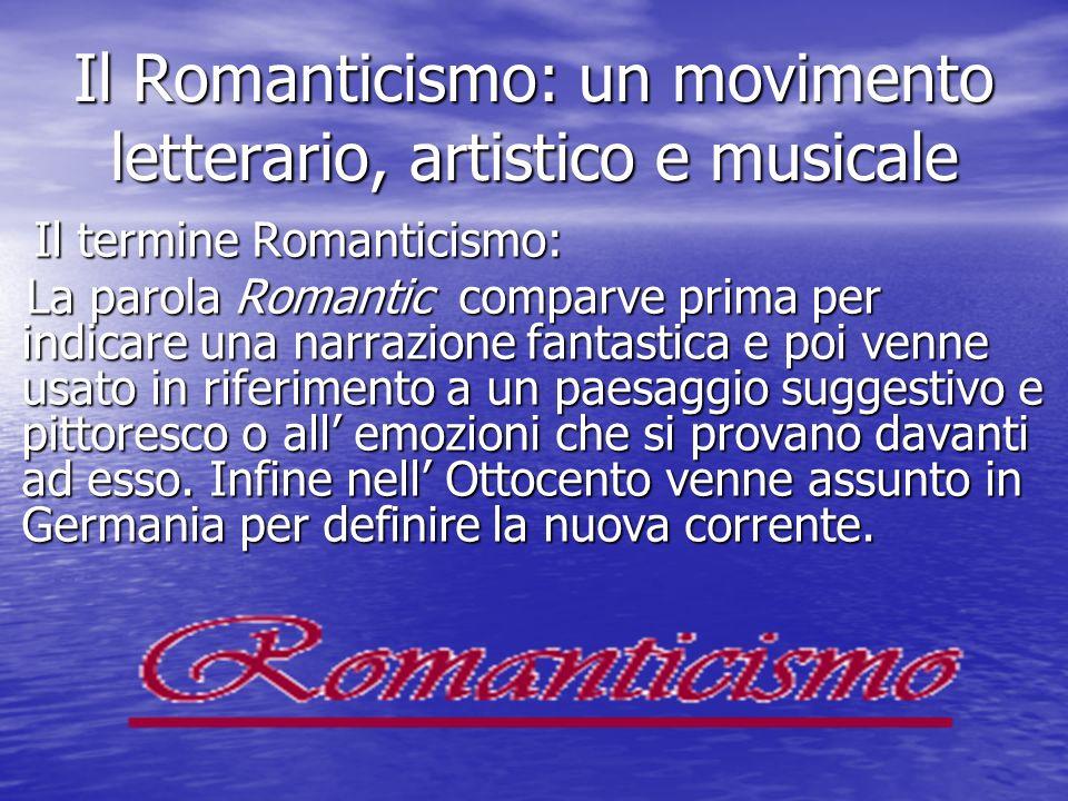Il Romanticismo: un movimento letterario, artistico e musicale Il termine Romanticismo: Il termine Romanticismo: La parola Romantic comparve prima per