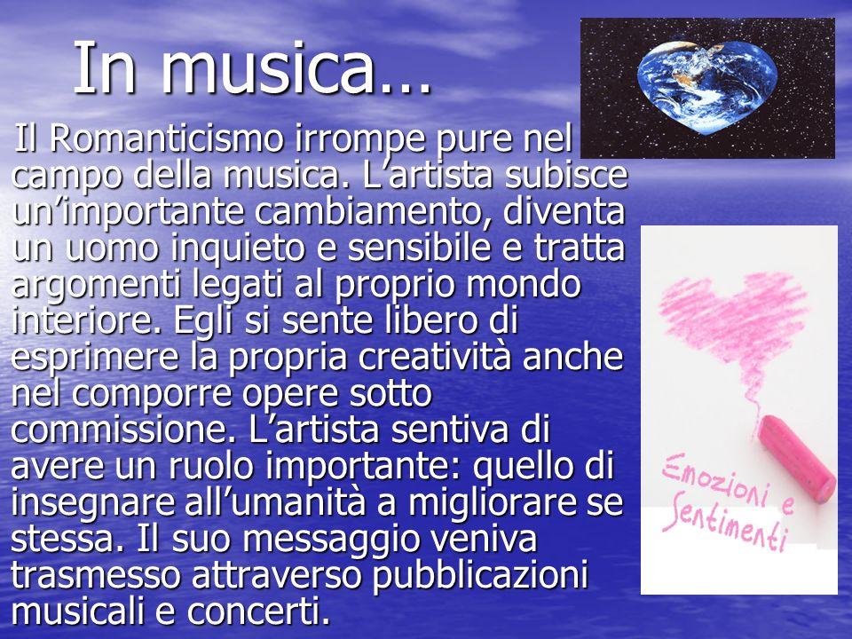 In musica… Il Romanticismo irrompe pure nel campo della musica. Lartista subisce unimportante cambiamento, diventa un uomo inquieto e sensibile e trat