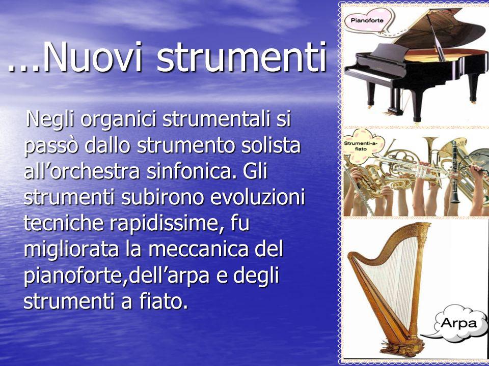 ...Nuovi strumenti Negli organici strumentali si passò dallo strumento solista allorchestra sinfonica. Gli strumenti subirono evoluzioni tecniche rapi