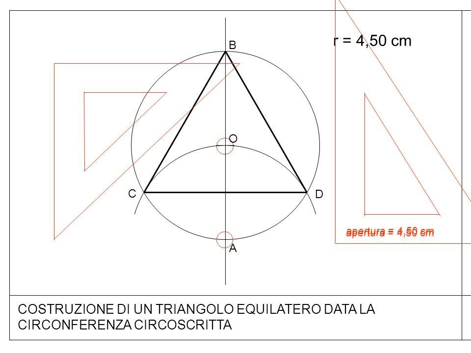 r = 4,50 cm A apertura = 4,50 cm COSTRUZIONE DI UN TRIANGOLO EQUILATERO DATA LA CIRCONFERENZA CIRCOSCRITTA O B apertura = 4,50 cm D C