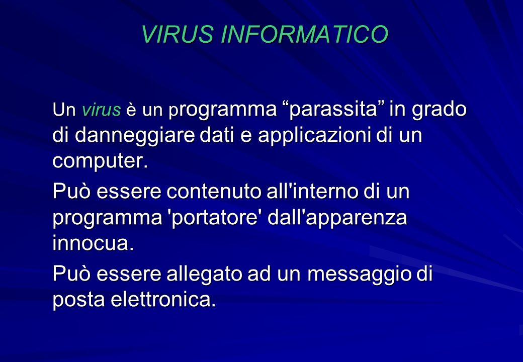 VIRUS INFORMATICO Un virus è un p rogramma parassita in grado di danneggiare dati e applicazioni di un computer. Può essere contenuto all'interno di u