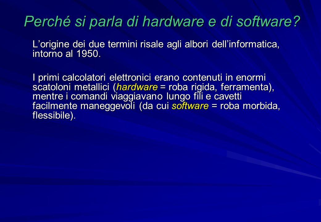 Perché si parla di hardware e di software? Lorigine dei due termini risale agli albori dellinformatica, intorno al 1950. I primi calcolatori elettroni