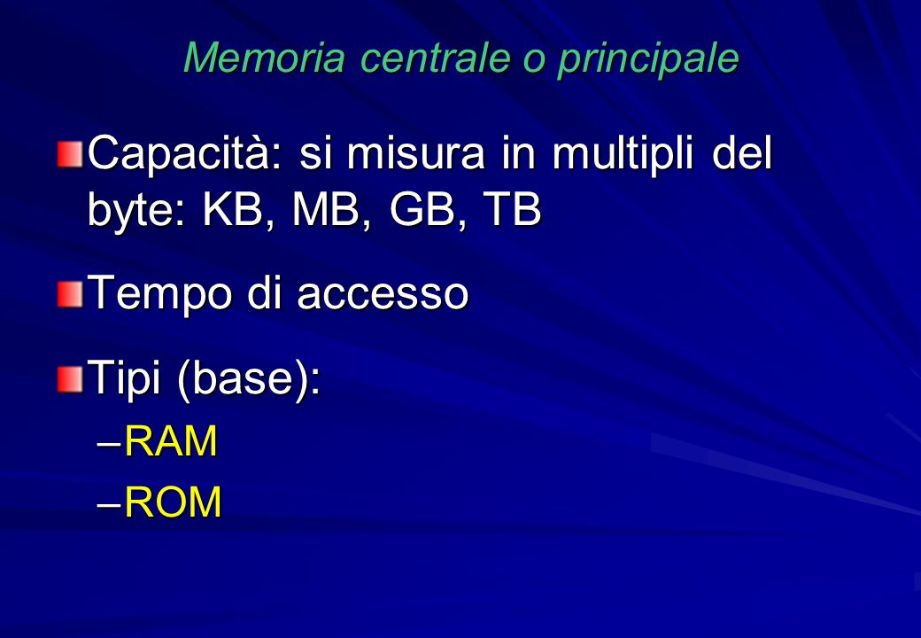 Memoria centrale o principale Capacità: si misura in multipli del byte: KB, MB, GB, TB Tempo di accesso Tipi (base): –RAM –ROM