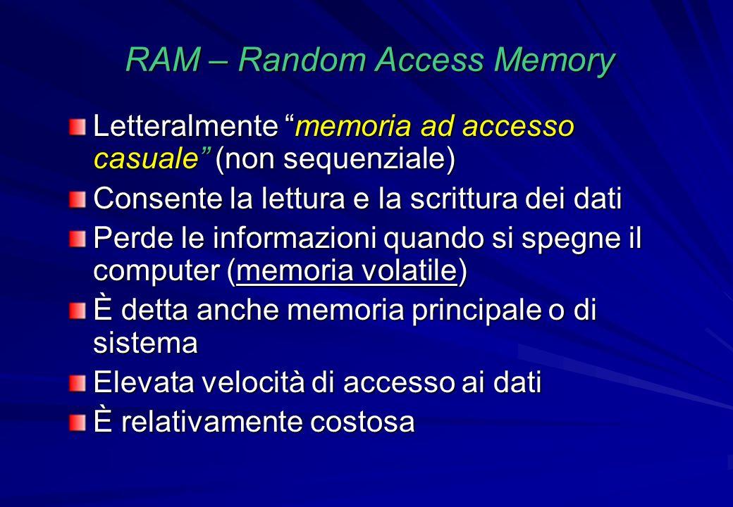 RAM – Random Access Memory Letteralmente memoria ad accesso casuale (non sequenziale) Consente la lettura e la scrittura dei dati Perde le informazion