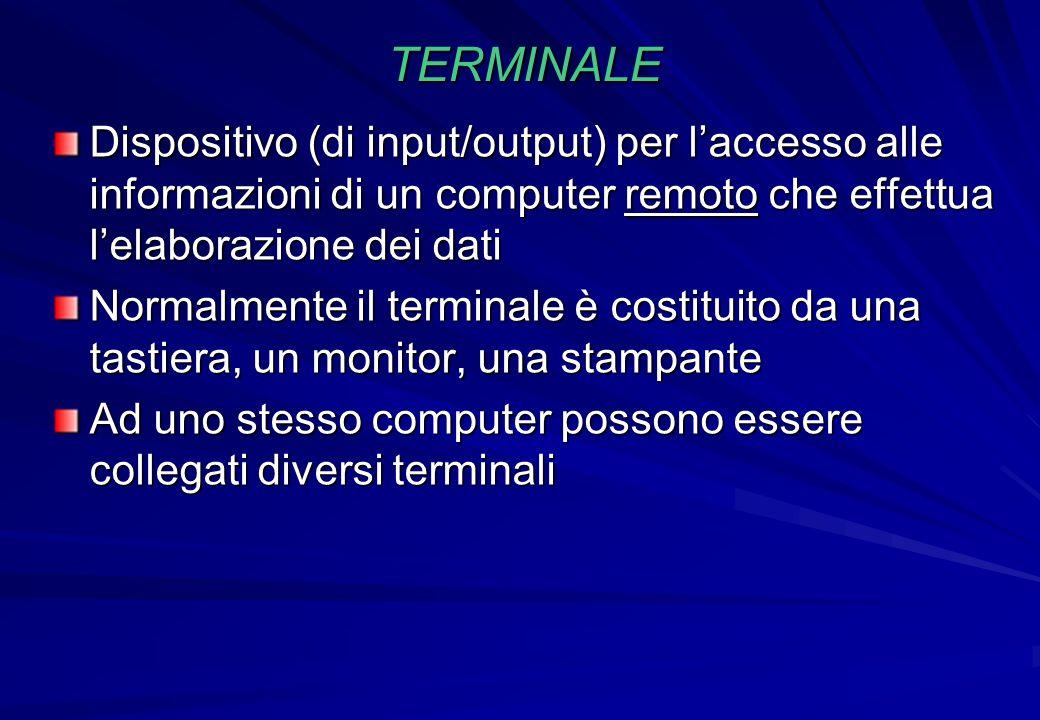 TERMINALE Dispositivo (di input/output) per laccesso alle informazioni di un computer remoto che effettua lelaborazione dei dati Normalmente il termin