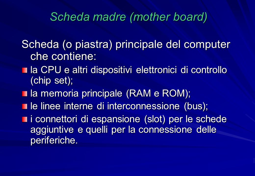 Scheda madre (mother board) Scheda (o piastra) principale del computer che contiene: la CPU e altri dispositivi elettronici di controllo (chip set); l
