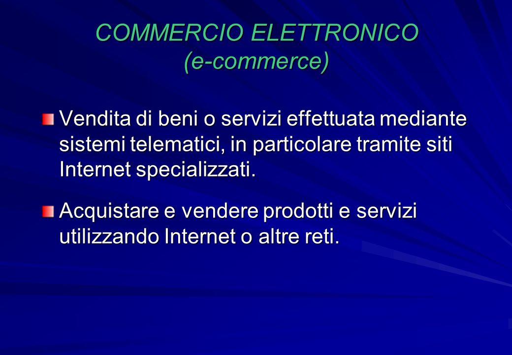 COMMERCIO ELETTRONICO (e-commerce) Vendita di beni o servizi effettuata mediante sistemi telematici, in particolare tramite siti Internet specializzat