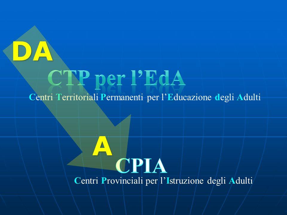CTPEA Centri Territoriali Permanenti per lEducazione degli Adulti CPIA Centri Provinciali per lIstruzione degli Adulti DA A