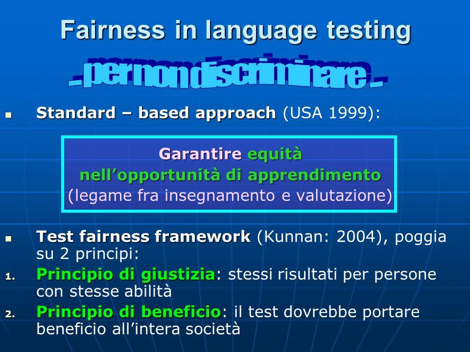 Fairness in language testing Standard – based approach Standard – based approach (USA 1999): Garantire equità nellopportunità di apprendimento (legame