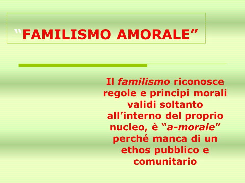 FAMILISMO AMORALE Il familismo riconosce regole e principi morali validi soltanto allinterno del proprio nucleo, è a-morale perché manca di un ethos p