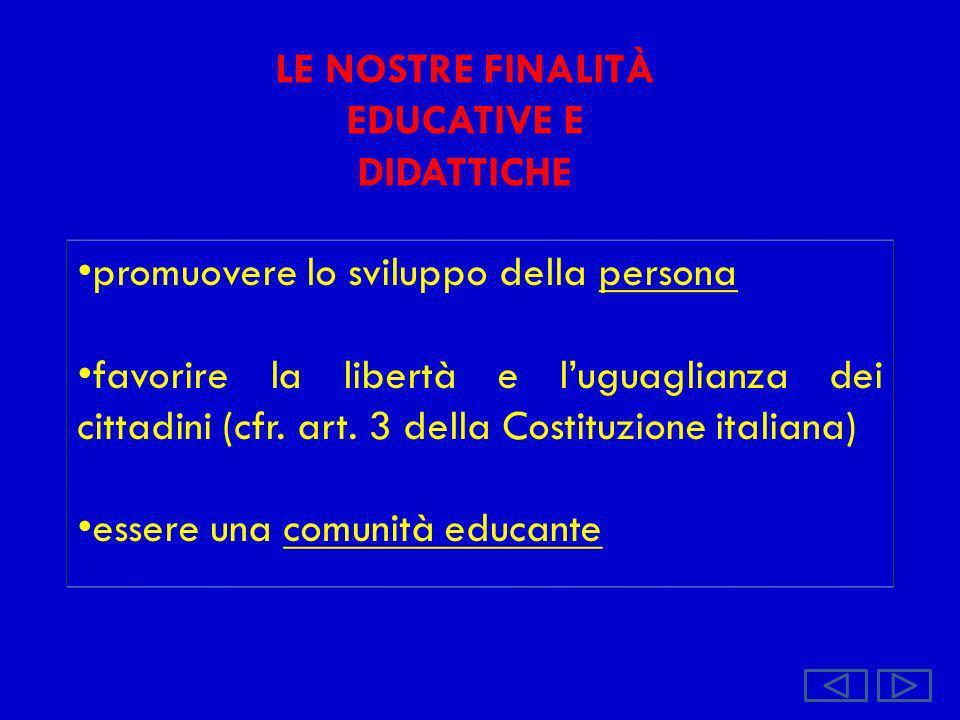 LE NOSTRE FINALITÀ EDUCATIVE E DIDATTICHE promuovere lo sviluppo della persona favorire la libertà e luguaglianza dei cittadini (cfr. art. 3 della Cos