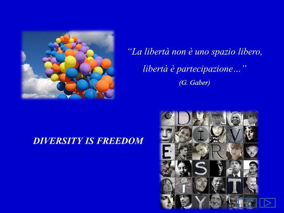 La libertà non è uno spazio libero, libertà è partecipazione… (G. Gaber) DIVERSITY IS FREEDOM