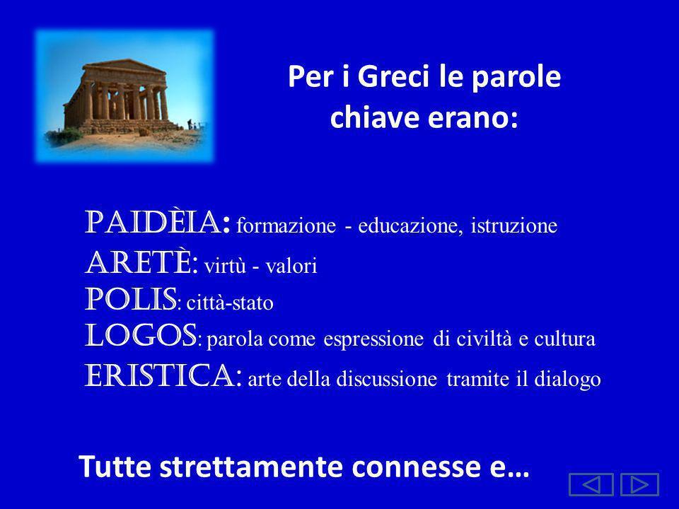 Per i Greci le parole chiave erano: PAIDÈIA : formazione - educazione, istruzione ARETÈ : virtù - valori POLIS : città-stato LOGOS : parola come espre