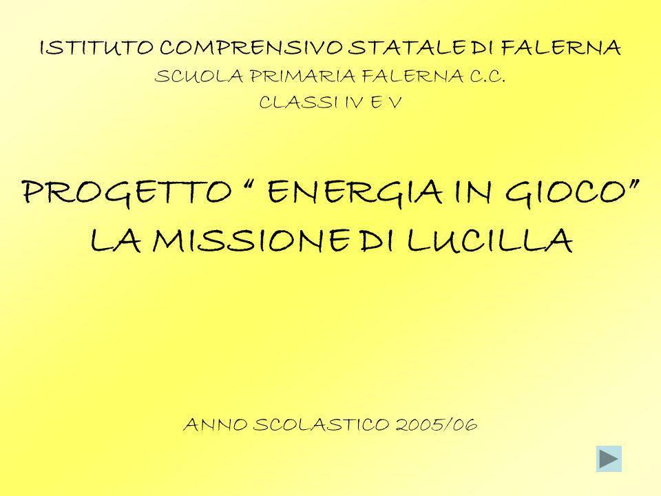 ISTITUTO COMPRENSIVO STATALE DI FALERNA SCUOLA PRIMARIA FALERNA C.C. CLASSI IV E V PROGETTO ENERGIA IN GIOCO LA MISSIONE DI LUCILLA ANNO SCOLASTICO 20