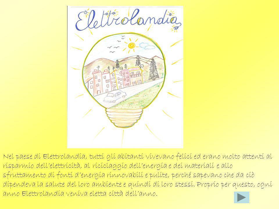 Nel paese di Elettrolandia, tutti gli abitanti vivevano felici ed erano molto attenti al risparmio dellelettricità, al riciclaggio dellenergia e dei m
