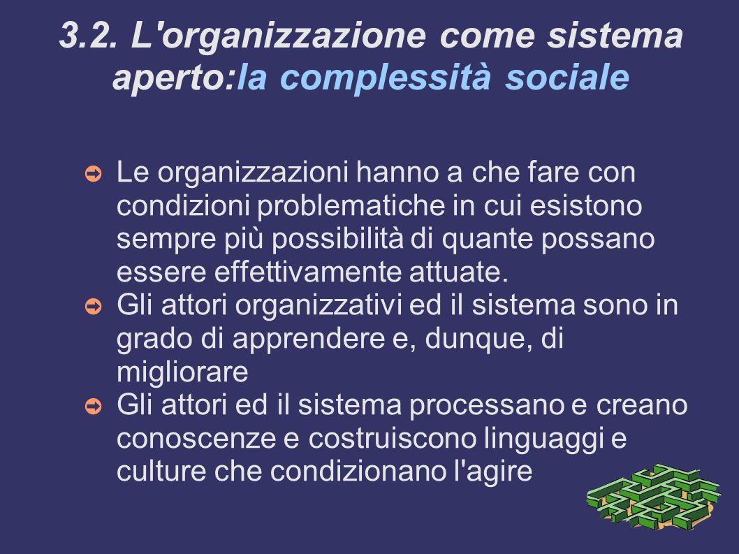 3.2. L'organizzazione come sistema aperto:la complessità sociale Le organizzazioni hanno a che fare con condizioni problematiche in cui esistono sempr