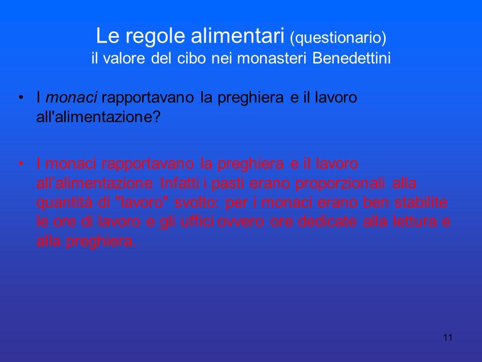 11 Le regole alimentari (questionario) il valore del cibo nei monasteri Benedettini I monaci rapportavano la preghiera e il lavoro all'alimentazione?