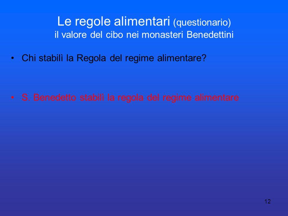 12 Le regole alimentari (questionario) il valore del cibo nei monasteri Benedettini Chi stabilì la Regola del regime alimentare? S. Benedetto stabilì