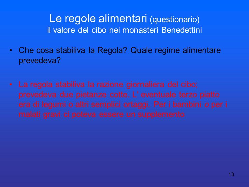 13 Le regole alimentari (questionario) il valore del cibo nei monasteri Benedettini Che cosa stabiliva la Regola? Quale regime alimentare prevedeva? L