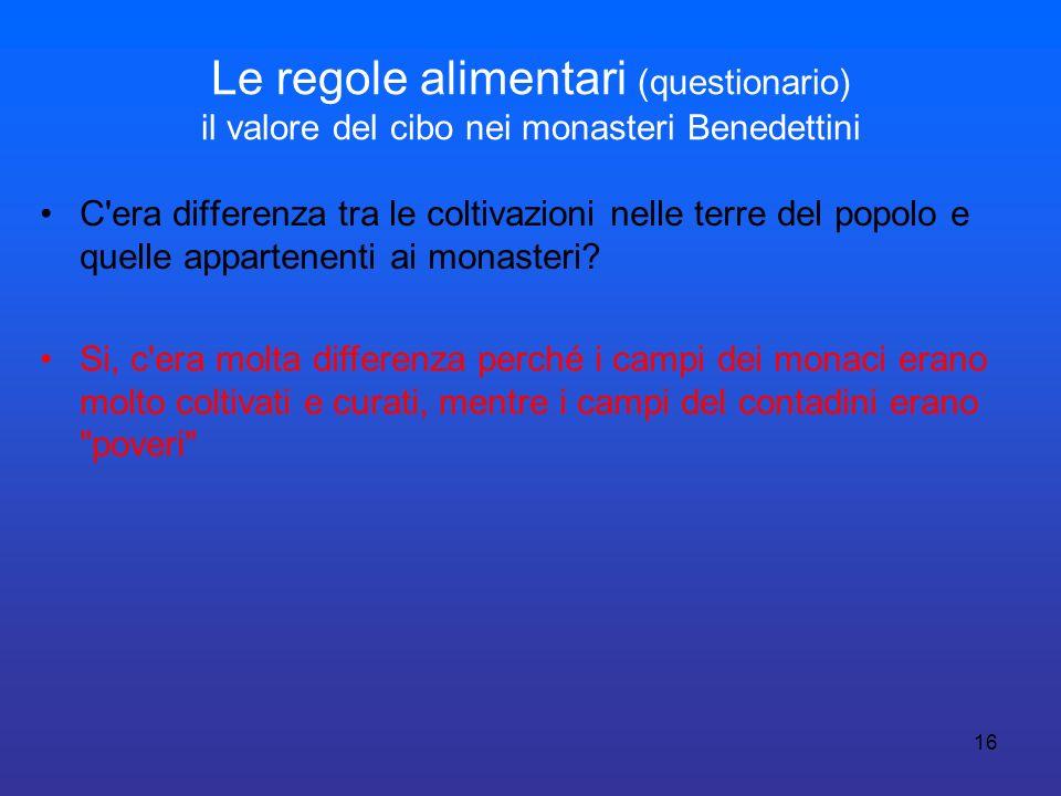 16 Le regole alimentari (questionario) il valore del cibo nei monasteri Benedettini C'era differenza tra le coltivazioni nelle terre del popolo e quel