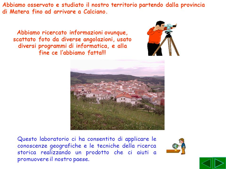 Abbiamo osservato e studiato il nostro territorio partendo dalla provincia di Matera fino ad arrivare a Calciano. Abbiamo ricercato informazioni ovunq