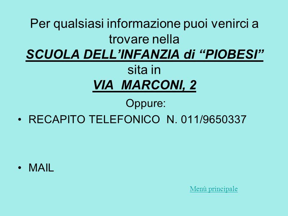 Per qualsiasi informazione puoi venirci a trovare nella SCUOLA DELLINFANZIA di PIOBESI sita in VIA MARCONI, 2 Oppure: RECAPITO TELEFONICO N.