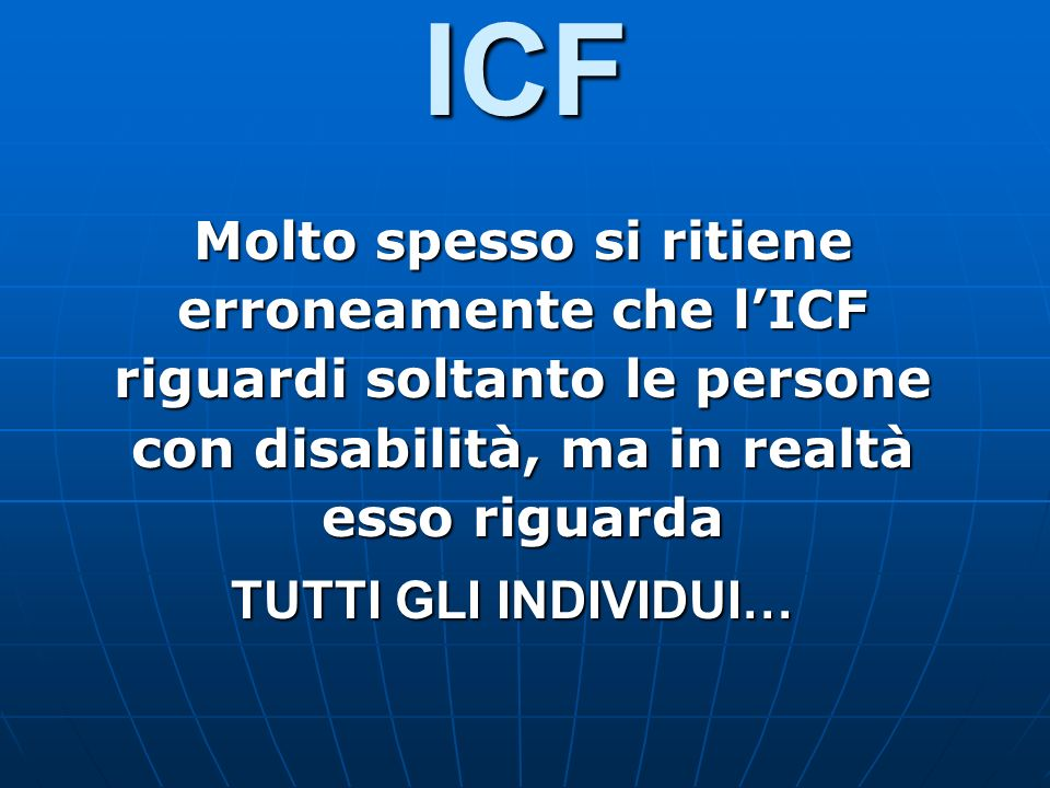 ICF Molto spesso si ritiene erroneamente che lICF riguardi soltanto le persone con disabilità, ma in realtà esso riguarda TUTTI GLI INDIVIDUI… TUTTI G
