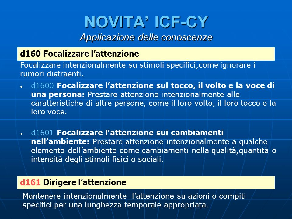 NOVITA ICF-CY Applicazione delle conoscenze d1600 Focalizzare lattenzione sul tocco, il volto e la voce di una persona: Prestare attenzione intenziona