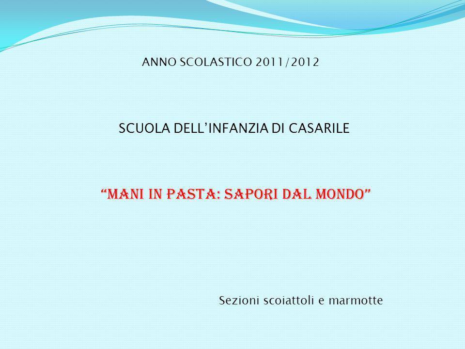 ANNO SCOLASTICO 2011/2012 SCUOLA DELLINFANZIA DI CASARILE MANI IN PASTA: SAPORI DAL MONDO Sezioni scoiattoli e marmotte