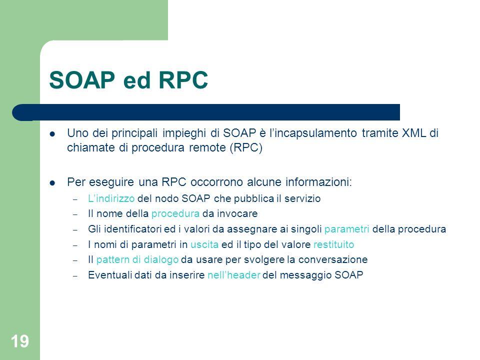 19 SOAP ed RPC Uno dei principali impieghi di SOAP è lincapsulamento tramite XML di chiamate di procedura remote (RPC) Per eseguire una RPC occorrono