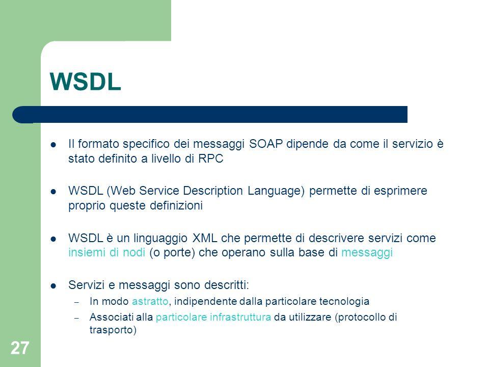 27 WSDL Il formato specifico dei messaggi SOAP dipende da come il servizio è stato definito a livello di RPC WSDL (Web Service Description Language) p