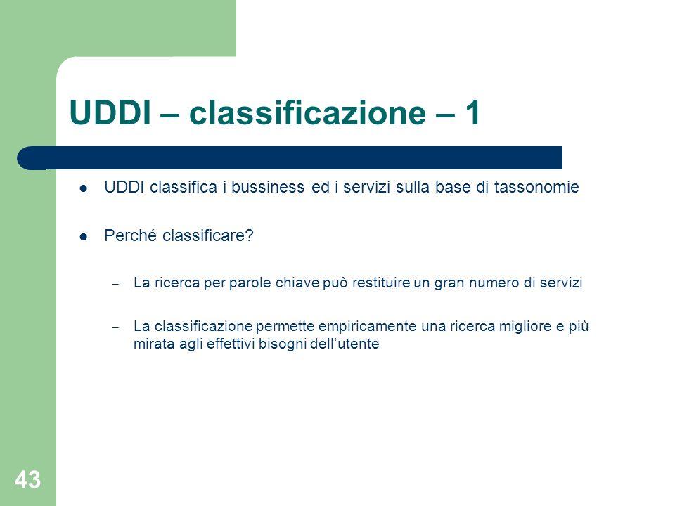 43 UDDI – classificazione – 1 UDDI classifica i bussiness ed i servizi sulla base di tassonomie Perché classificare? – La ricerca per parole chiave pu