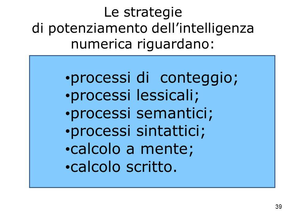 39 Le strategie di potenziamento dellintelligenza numerica riguardano: processi di conteggio; processi lessicali; processi semantici; processi sintatt