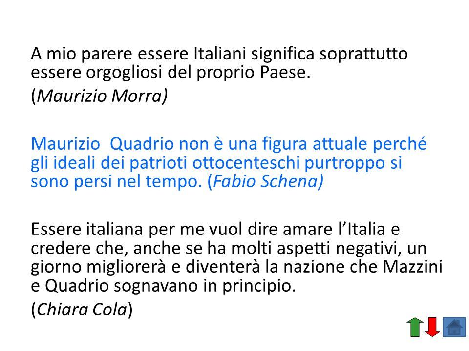 A mio parere essere Italiani significa soprattutto essere orgogliosi del proprio Paese. (Maurizio Morra) Maurizio Quadrio non è una figura attuale per