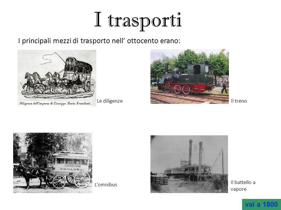 I trasporti I principali mezzi di trasporto nell ottocento erano: Le diligenze Il treno Lomnibus Il battello a vapore vai a 1800