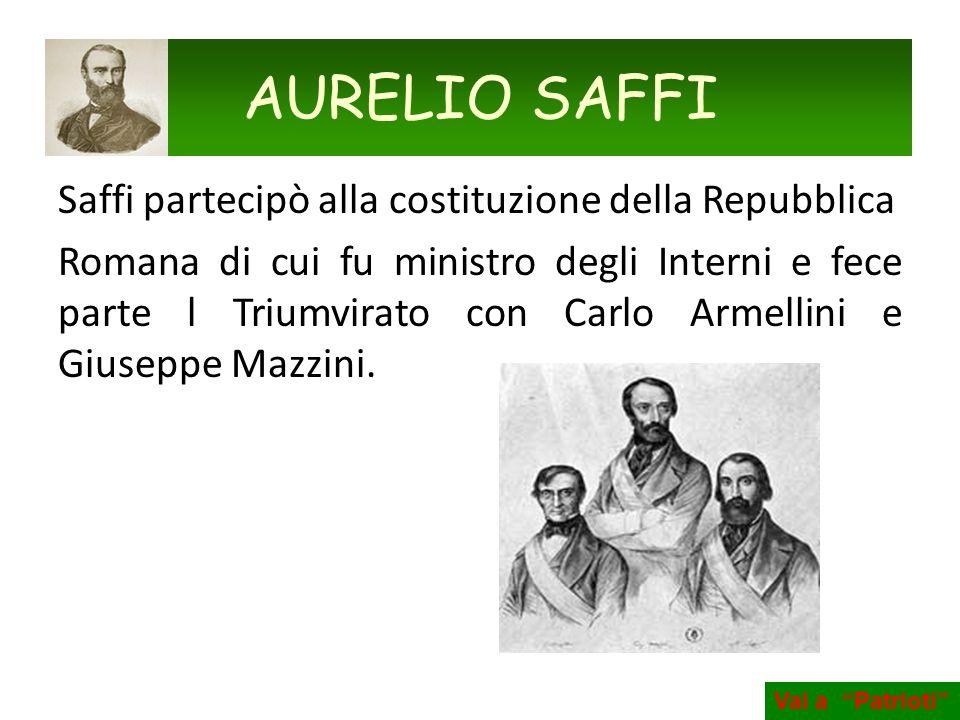 Saffi partecipò alla costituzione della Repubblica Romana di cui fu ministro degli Interni e fece parte l Triumvirato con Carlo Armellini e Giuseppe M