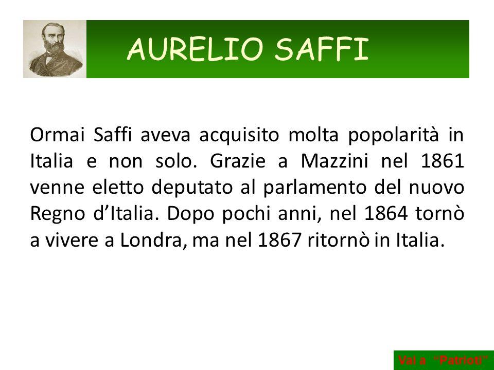 Ormai Saffi aveva acquisito molta popolarità in Italia e non solo. Grazie a Mazzini nel 1861 venne eletto deputato al parlamento del nuovo Regno dItal
