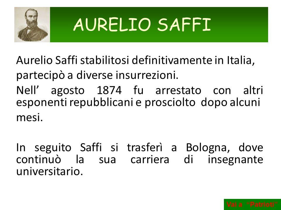 Aurelio Saffi stabilitosi definitivamente in Italia, partecipò a diverse insurrezioni. Nell agosto 1874 fu arrestato con altri esponenti repubblicani