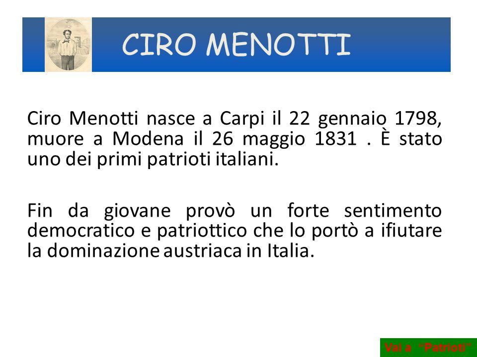 Ciro Menotti nasce a Carpi il 22 gennaio 1798, muore a Modena il 26 maggio 1831. È stato uno dei primi patrioti italiani. Fin da giovane provò un fort