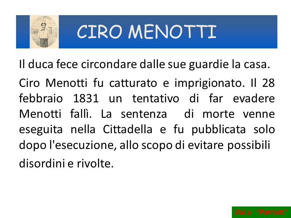 Il duca fece circondare dalle sue guardie la casa. Ciro Menotti fu catturato e imprigionato. Il 28 febbraio 1831 un tentativo di far evadere Menotti f