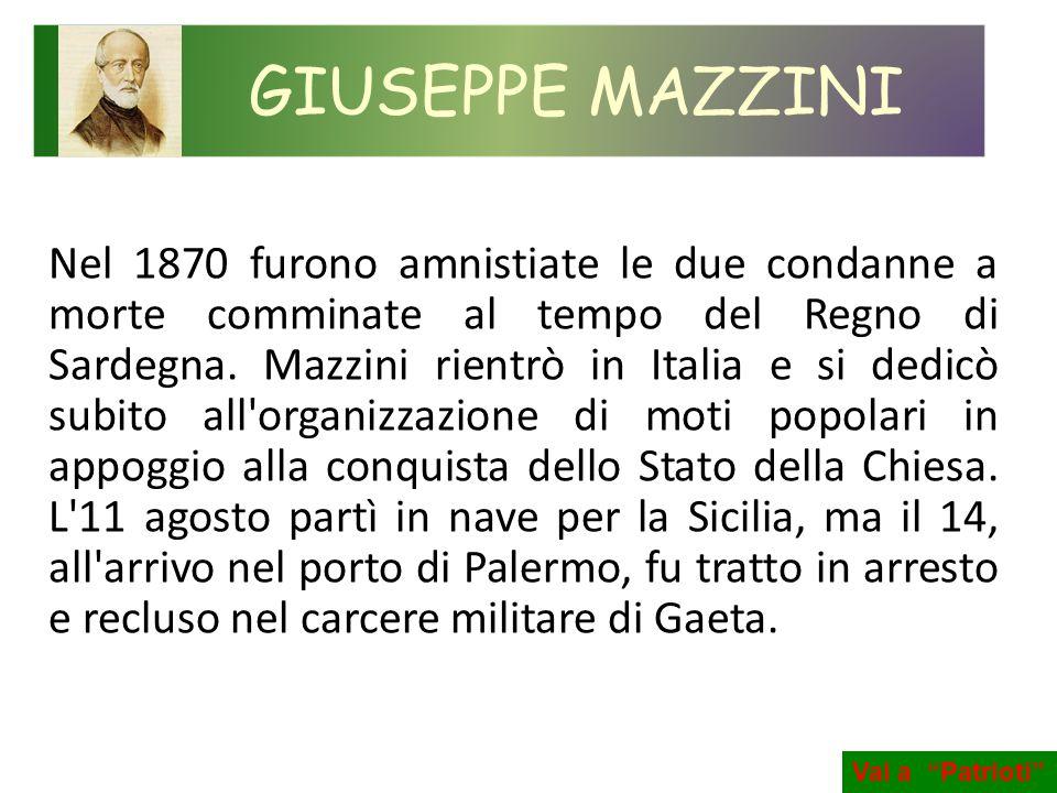 Nel 1870 furono amnistiate le due condanne a morte comminate al tempo del Regno di Sardegna. Mazzini rientrò in Italia e si dedicò subito all'organizz