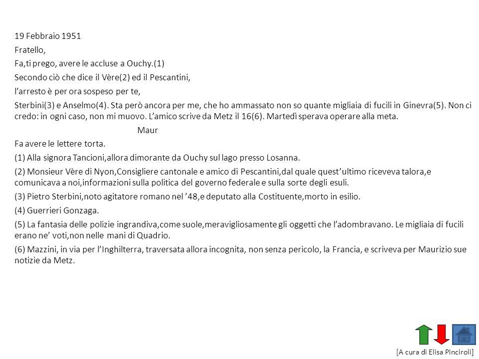 19 Febbraio 1951 Fratello, Fa,ti prego, avere le accluse a Ouchy.(1) Secondo ciò che dice il Vère(2) ed il Pescantini, larresto è per ora sospeso per