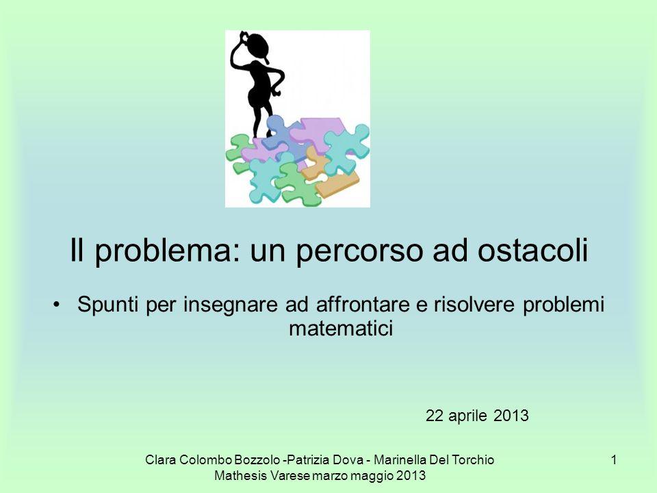 Clara Colombo Bozzolo -Patrizia Dova - Marinella Del Torchio Mathesis Varese marzo maggio 2013 1 Il problema: un percorso ad ostacoli Spunti per inseg