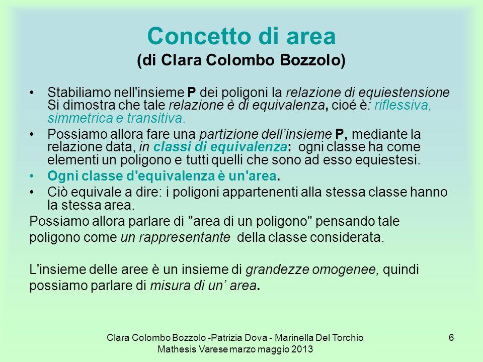 Clara Colombo Bozzolo -Patrizia Dova - Marinella Del Torchio Mathesis Varese marzo maggio 2013 7 Misura dell area (di Clara Colombo Bozzolo) Se un area U viene chiamata unità di misura, per una qualsiasi area A il rapporto A/U viene chiamato misura di A rispetto ad U.