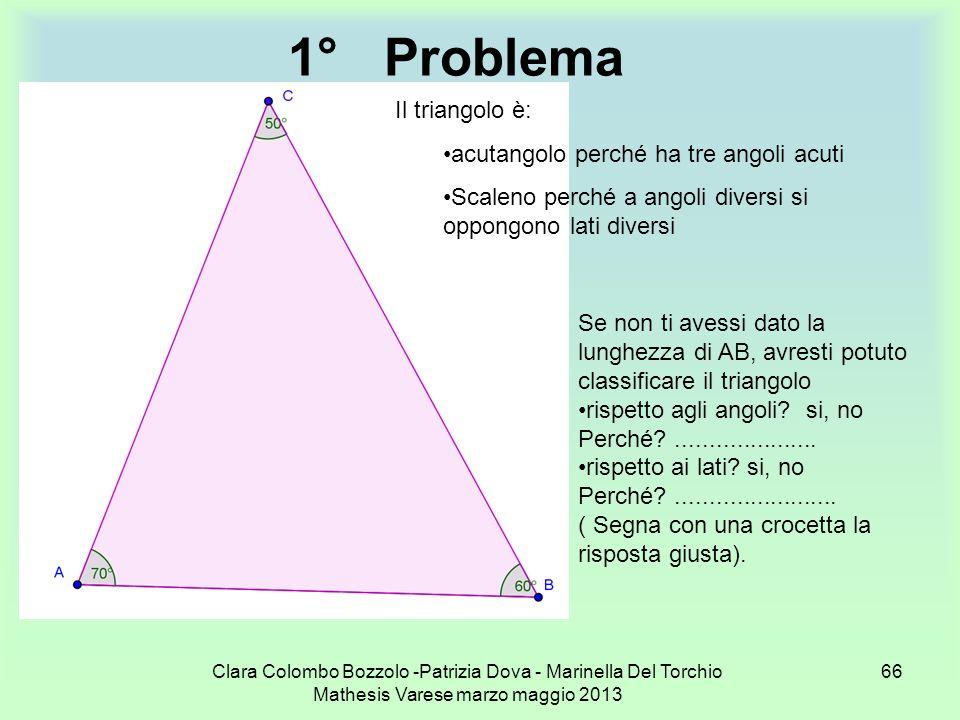 Clara Colombo Bozzolo -Patrizia Dova - Marinella Del Torchio Mathesis Varese marzo maggio 2013 66 1°Problema Il triangolo è: acutangolo perché ha tre