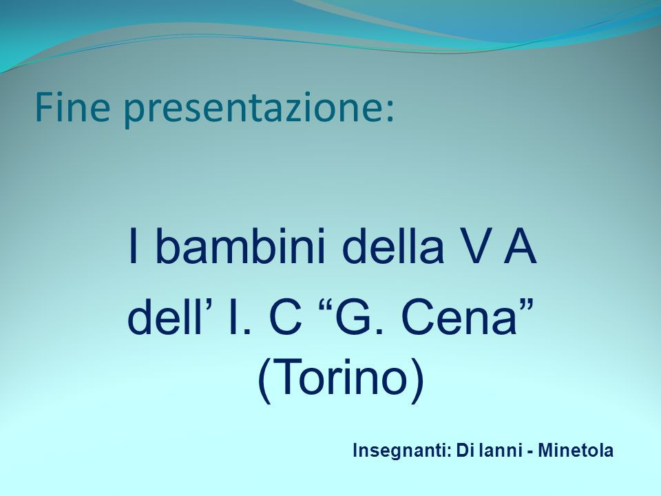 Fine presentazione: I bambini della V A dell I. C G. Cena (Torino) Insegnanti: Di Ianni - Minetola