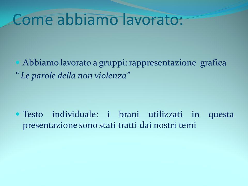 Come abbiamo lavorato: Abbiamo lavorato a gruppi: rappresentazione grafica Le parole della non violenza Testo individuale: i brani utilizzati in quest