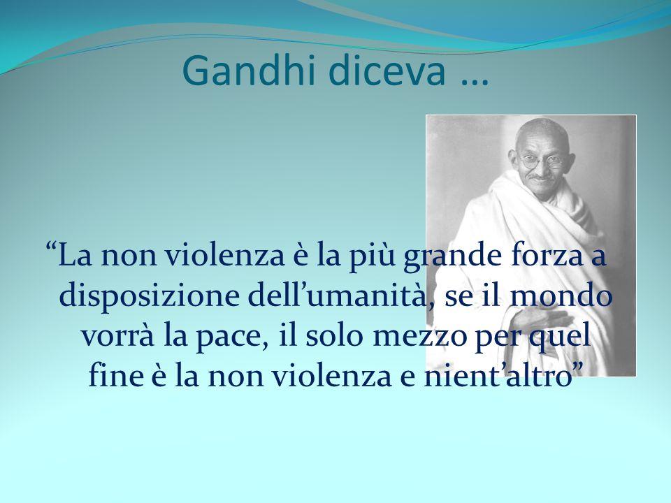 Gandhi diceva … La non violenza è la più grande forza a disposizione dellumanità, se il mondo vorrà la pace, il solo mezzo per quel fine è la non viol